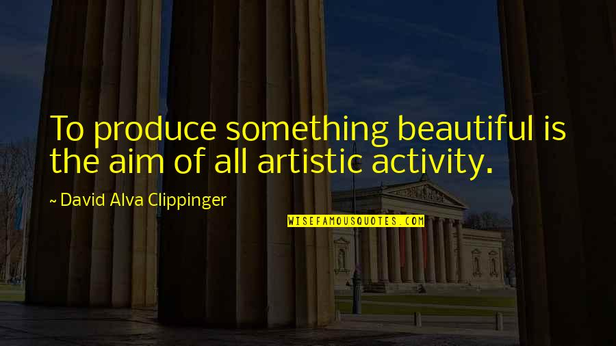 Something Beautiful Quotes By David Alva Clippinger: To produce something beautiful is the aim of