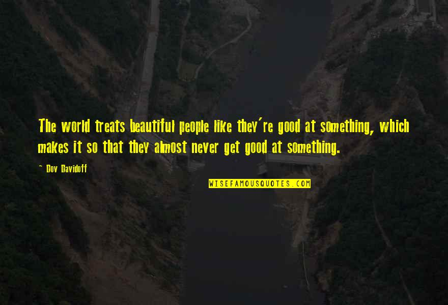 Something Beautiful Quotes By Dov Davidoff: The world treats beautiful people like they're good