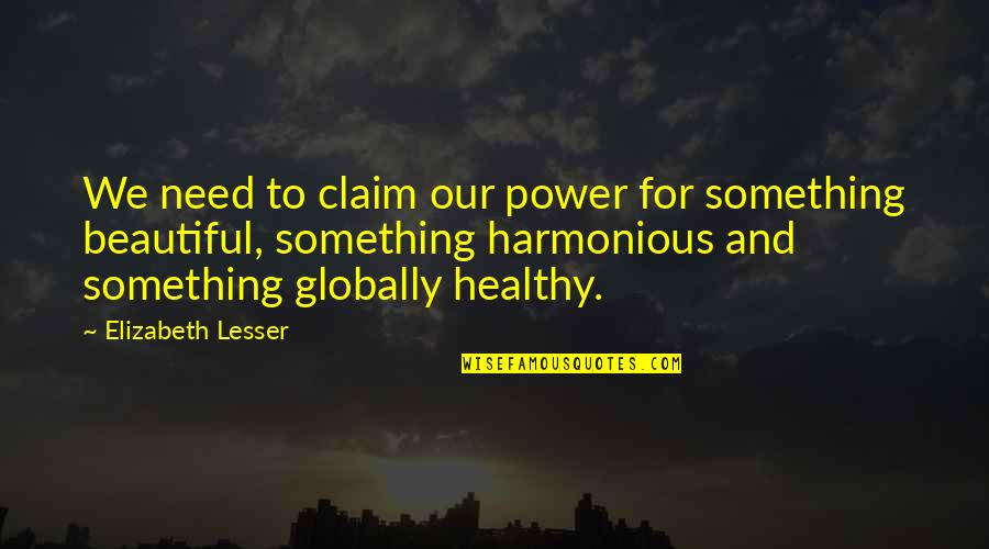 Something Beautiful Quotes By Elizabeth Lesser: We need to claim our power for something