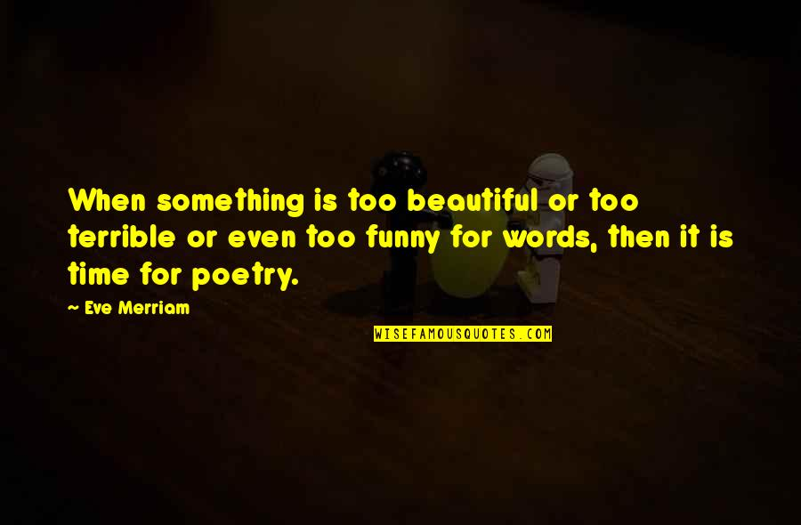 Something Beautiful Quotes By Eve Merriam: When something is too beautiful or too terrible