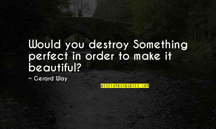 Something Beautiful Quotes By Gerard Way: Would you destroy Something perfect in order to