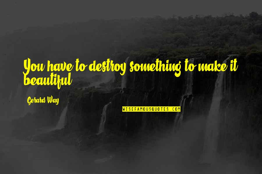 Something Beautiful Quotes By Gerard Way: You have to destroy something to make it