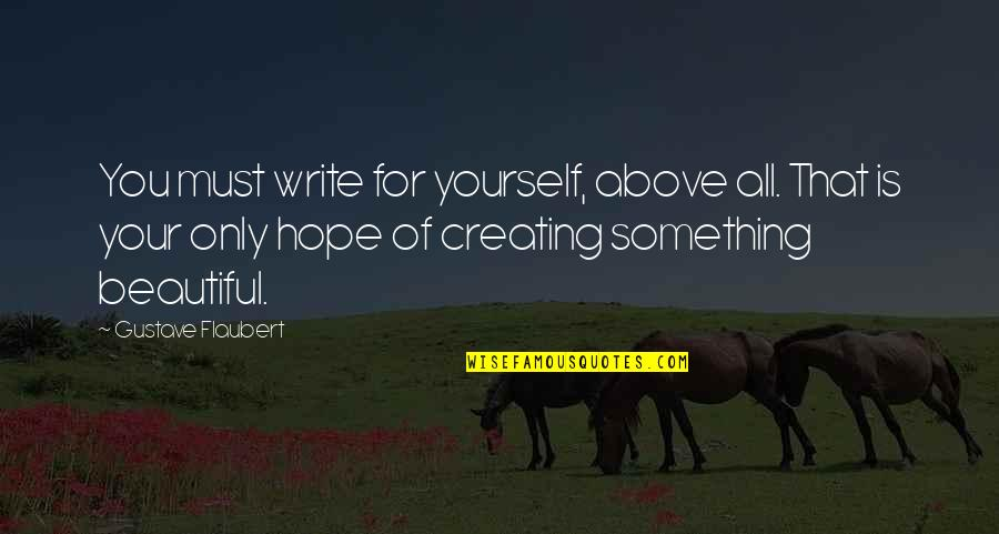 Something Beautiful Quotes By Gustave Flaubert: You must write for yourself, above all. That