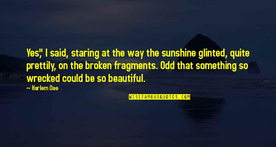 """Something Beautiful Quotes By Harlem Dae: Yes,"""" I said, staring at the way the"""