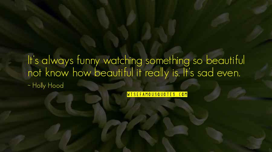 Something Beautiful Quotes By Holly Hood: It's always funny watching something so beautiful not