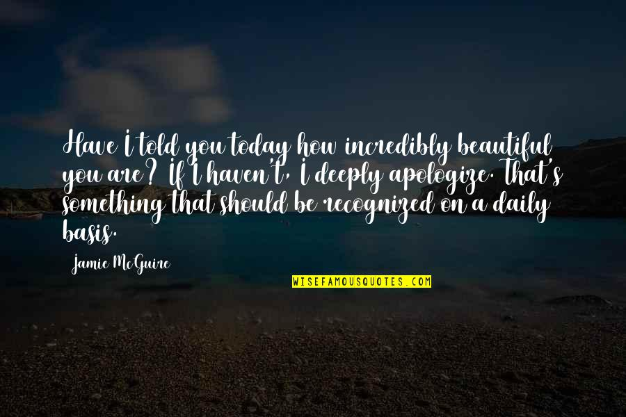 Something Beautiful Quotes By Jamie McGuire: Have I told you today how incredibly beautiful