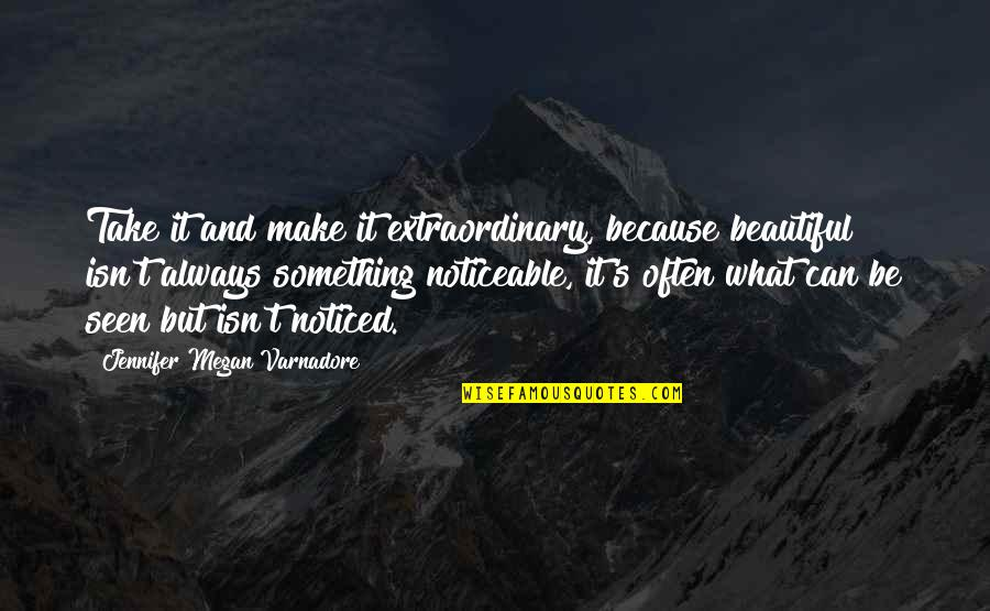 Something Beautiful Quotes By Jennifer Megan Varnadore: Take it and make it extraordinary, because beautiful