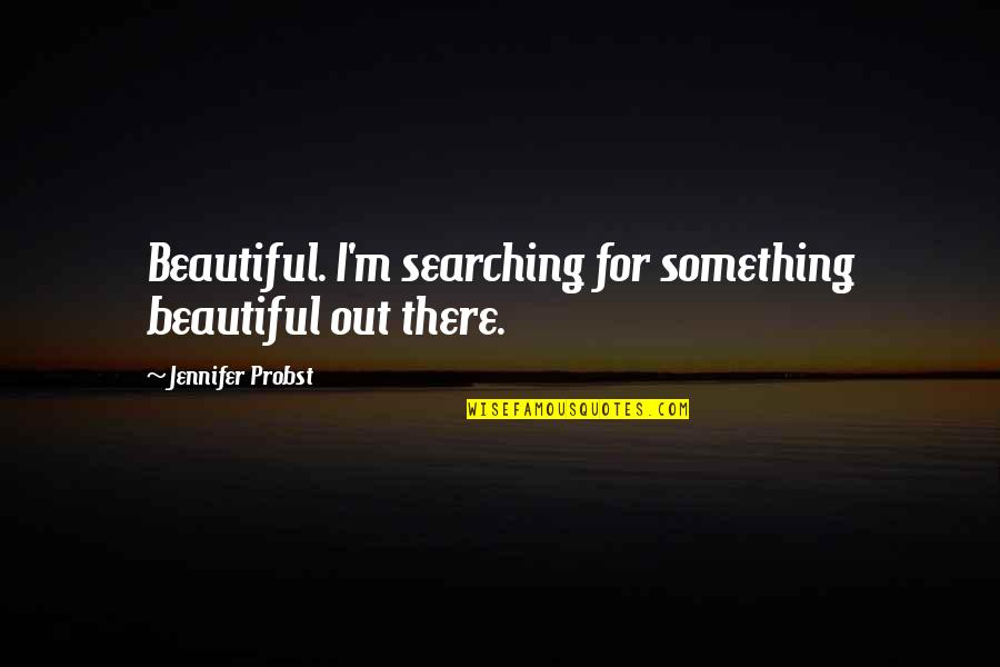 Something Beautiful Quotes By Jennifer Probst: Beautiful. I'm searching for something beautiful out there.