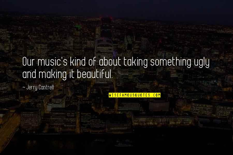 Something Beautiful Quotes By Jerry Cantrell: Our music's kind of about taking something ugly