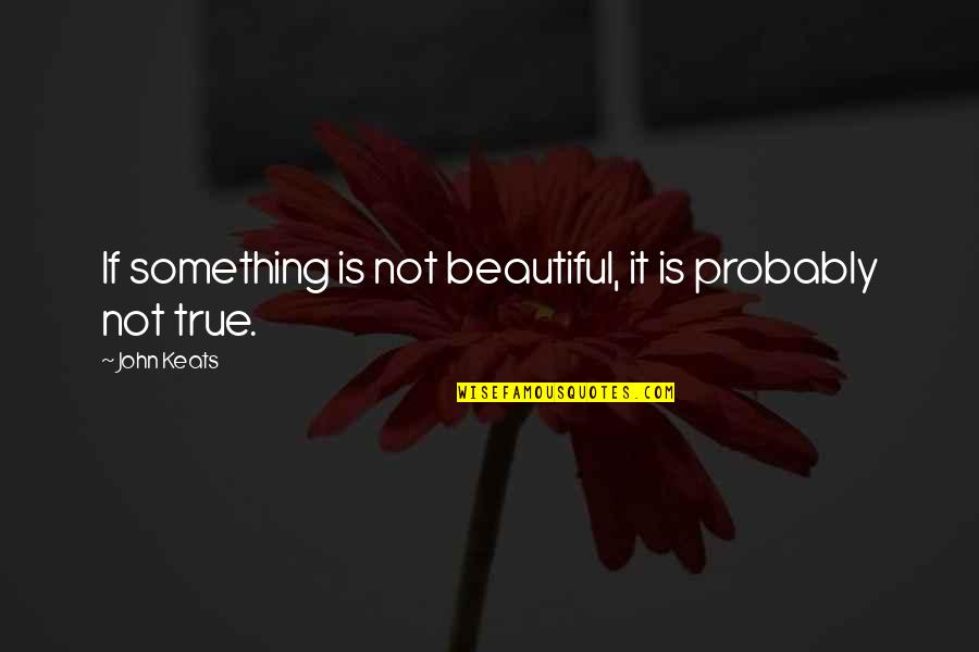 Something Beautiful Quotes By John Keats: If something is not beautiful, it is probably