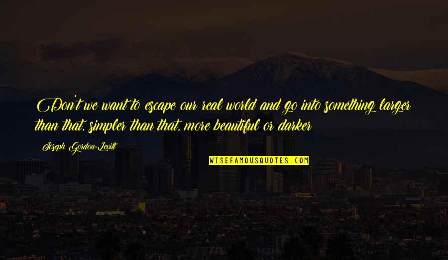 Something Beautiful Quotes By Joseph Gordon-Levitt: Don't we want to escape our real world