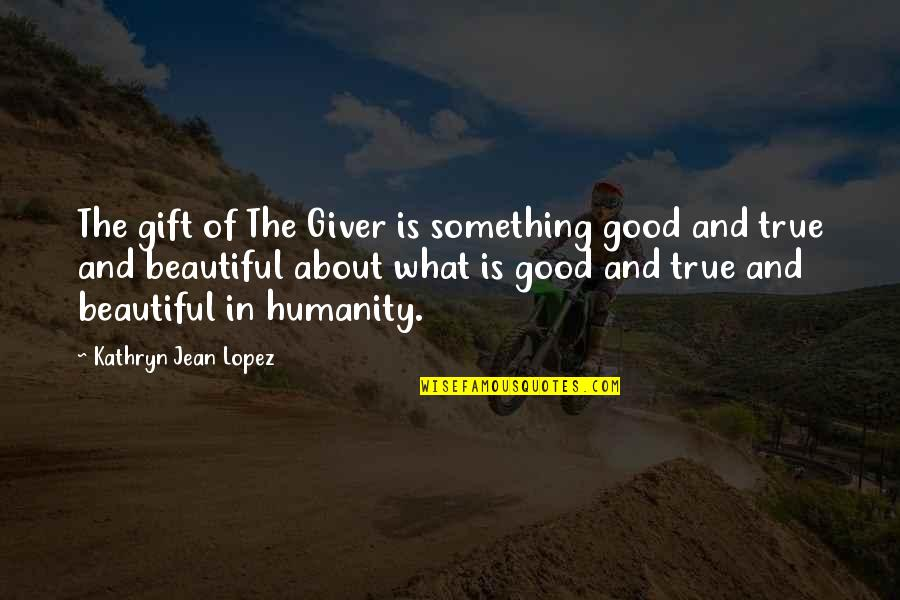 Something Beautiful Quotes By Kathryn Jean Lopez: The gift of The Giver is something good