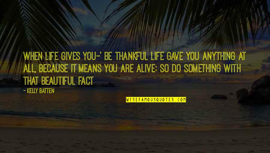 Something Beautiful Quotes By Kelly Batten: When life gives you-' be thankful life gave