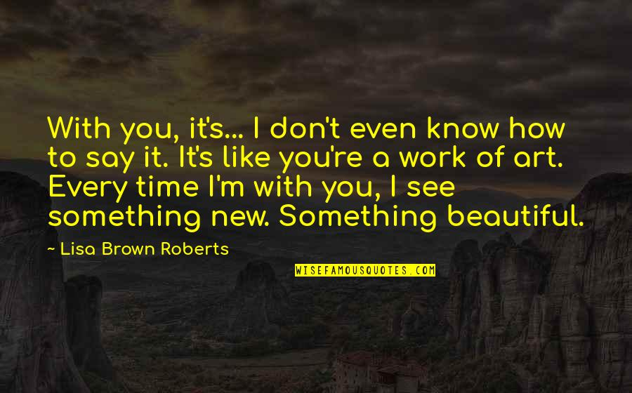 Something Beautiful Quotes By Lisa Brown Roberts: With you, it's... I don't even know how