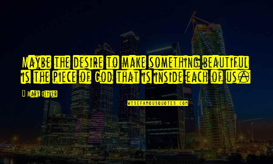 Something Beautiful Quotes By Mary Oliver: Maybe the desire to make something beautiful is