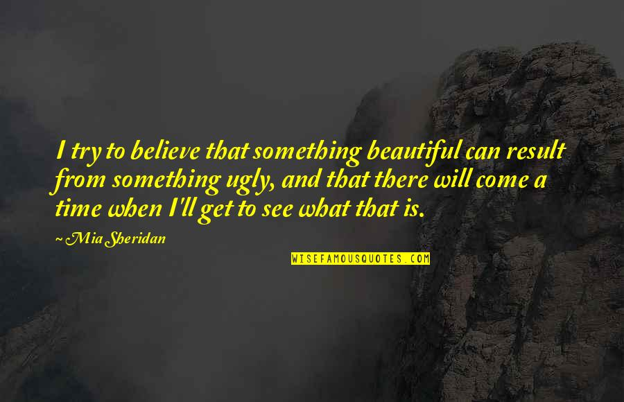 Something Beautiful Quotes By Mia Sheridan: I try to believe that something beautiful can