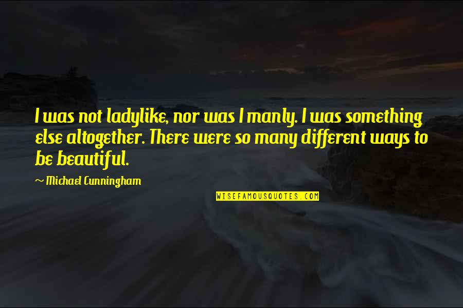 Something Beautiful Quotes By Michael Cunningham: I was not ladylike, nor was I manly.