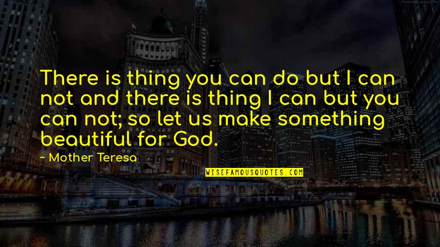 Something Beautiful Quotes By Mother Teresa: There is thing you can do but I