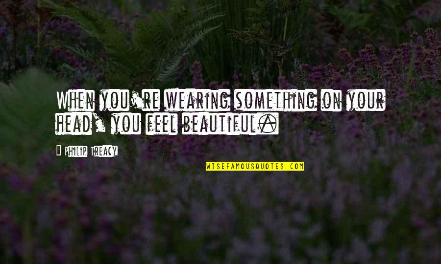 Something Beautiful Quotes By Philip Treacy: When you're wearing something on your head, you