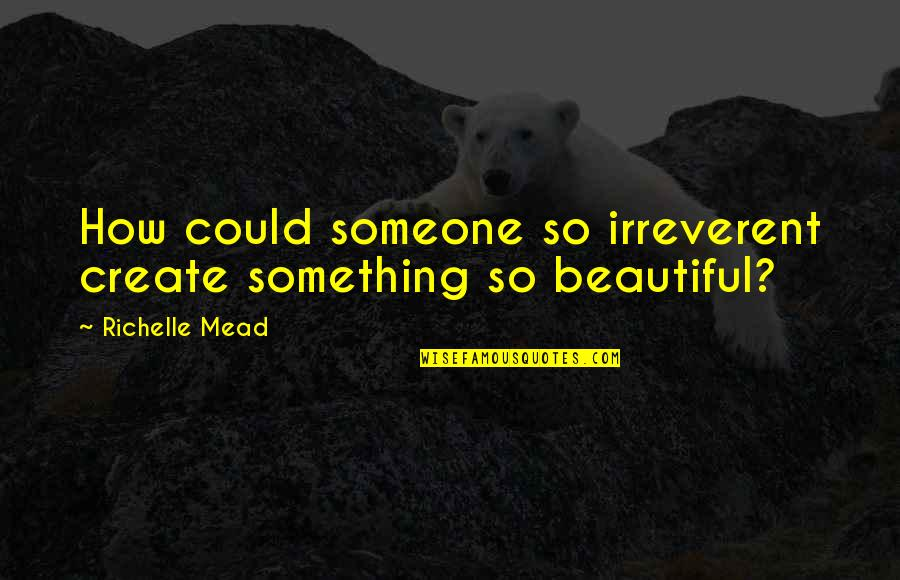 Something Beautiful Quotes By Richelle Mead: How could someone so irreverent create something so