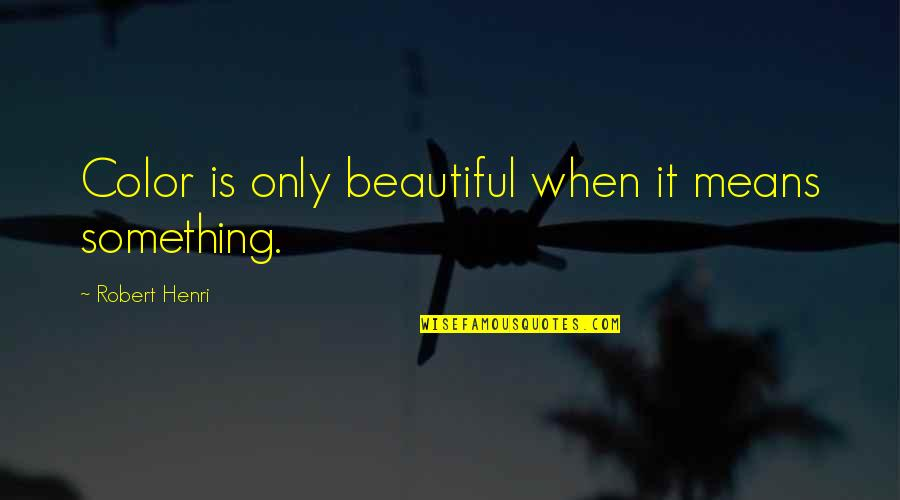 Something Beautiful Quotes By Robert Henri: Color is only beautiful when it means something.