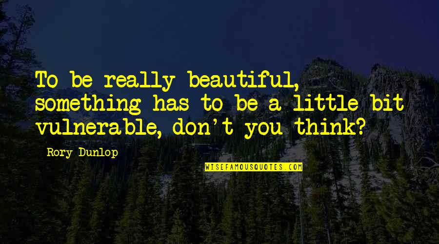 Something Beautiful Quotes By Rory Dunlop: To be really beautiful, something has to be