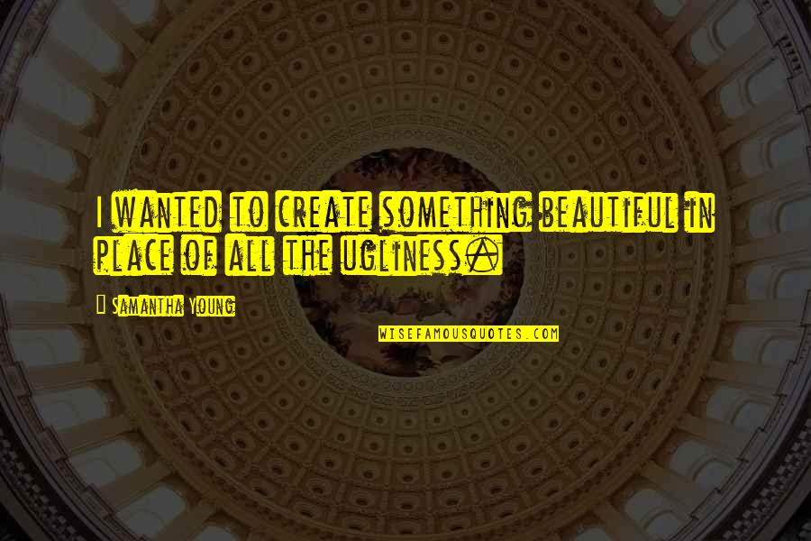Something Beautiful Quotes By Samantha Young: I wanted to create something beautiful in place