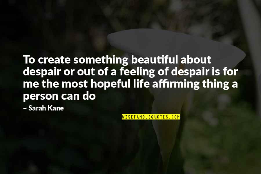 Something Beautiful Quotes By Sarah Kane: To create something beautiful about despair or out