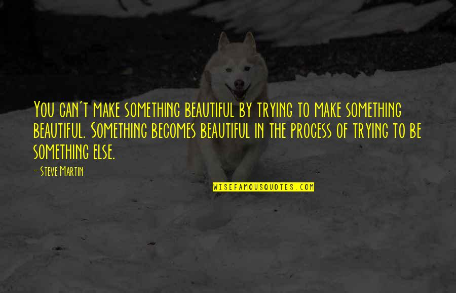 Something Beautiful Quotes By Steve Martin: You can't make something beautiful by trying to