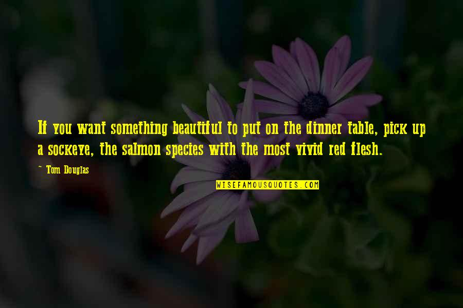 Something Beautiful Quotes By Tom Douglas: If you want something beautiful to put on