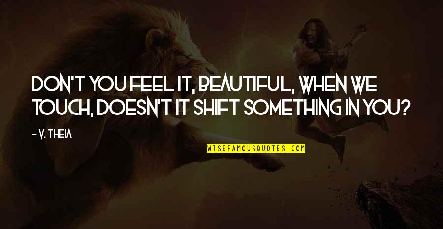 Something Beautiful Quotes By V. Theia: Don't you feel it, beautiful, when we touch,