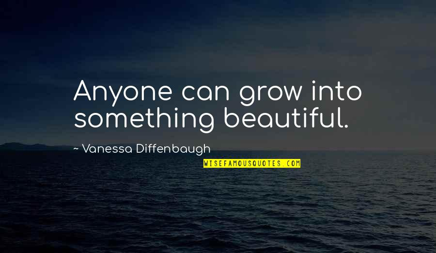 Something Beautiful Quotes By Vanessa Diffenbaugh: Anyone can grow into something beautiful.