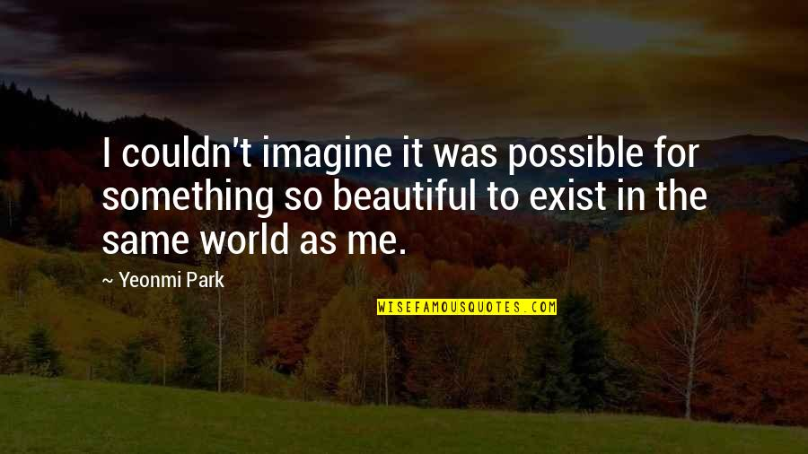 Something Beautiful Quotes By Yeonmi Park: I couldn't imagine it was possible for something