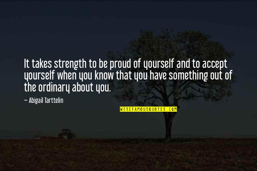Something Better Quotes By Abigail Tarttelin: It takes strength to be proud of yourself