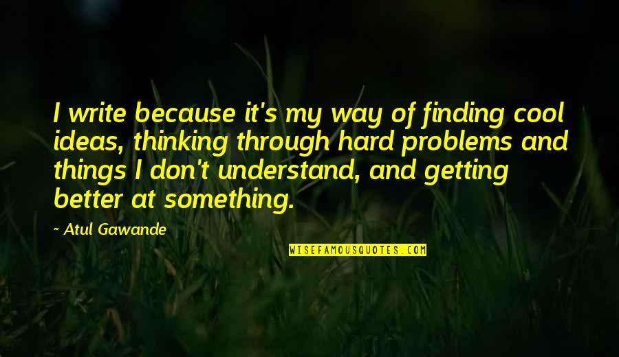 Something Better Quotes By Atul Gawande: I write because it's my way of finding