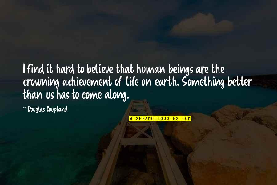 Something Better Quotes By Douglas Coupland: I find it hard to believe that human