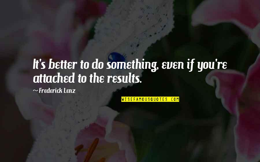 Something Better Quotes By Frederick Lenz: It's better to do something, even if you're