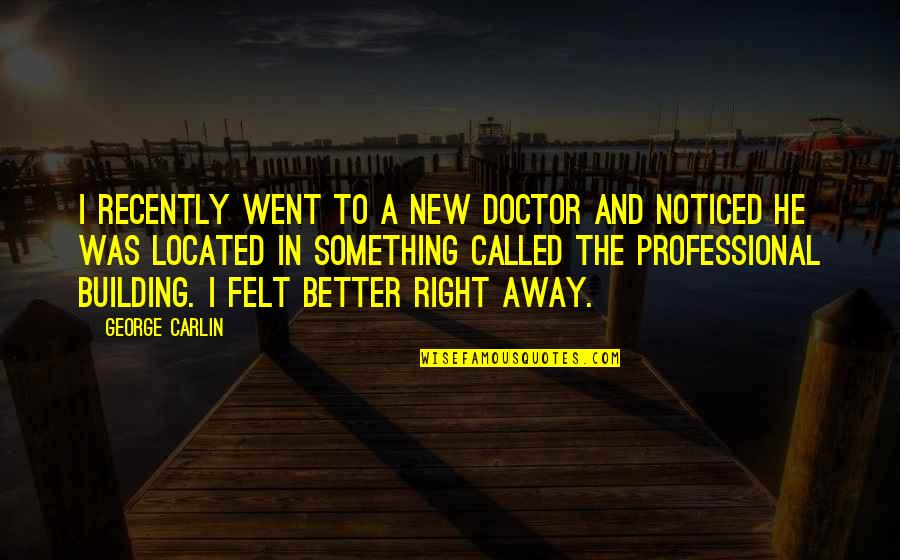 Something Better Quotes By George Carlin: I recently went to a new doctor and