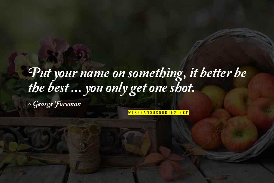 Something Better Quotes By George Foreman: Put your name on something, it better be