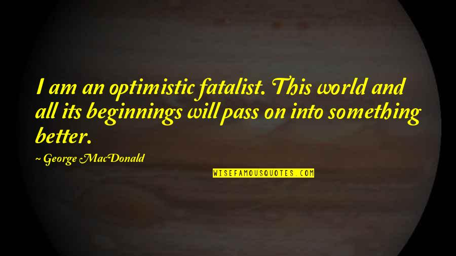 Something Better Quotes By George MacDonald: I am an optimistic fatalist. This world and