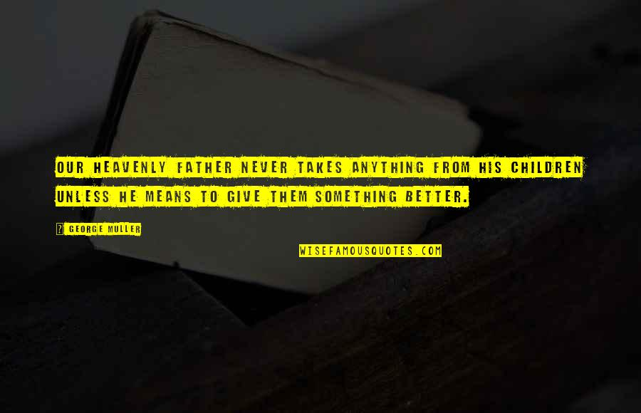 Something Better Quotes By George Muller: Our heavenly Father never takes anything from his