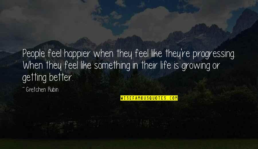 Something Better Quotes By Gretchen Rubin: People feel happier when they feel like they're
