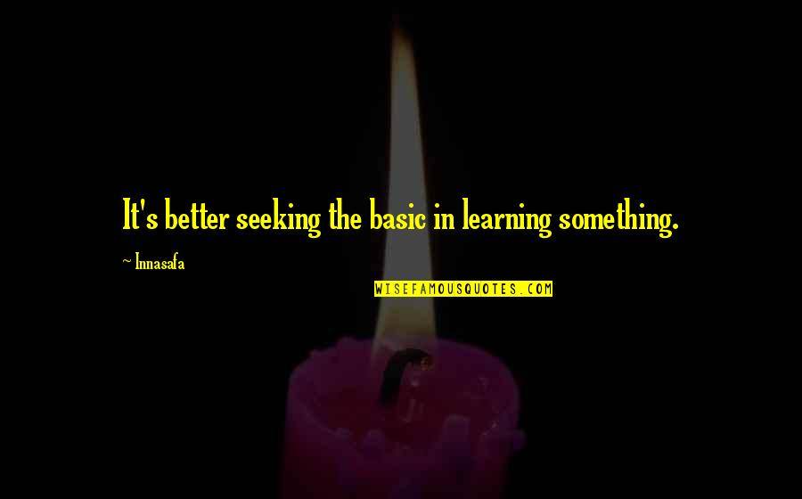 Something Better Quotes By Innasafa: It's better seeking the basic in learning something.