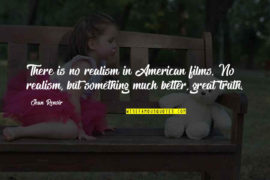 Something Better Quotes By Jean Renoir: There is no realism in American films. No