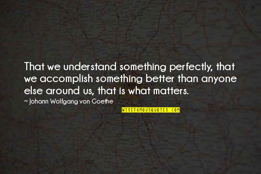 Something Better Quotes By Johann Wolfgang Von Goethe: That we understand something perfectly, that we accomplish