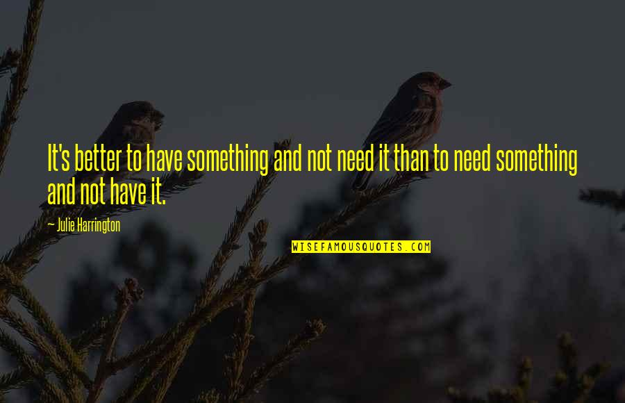 Something Better Quotes By Julie Harrington: It's better to have something and not need