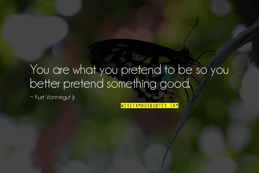 Something Better Quotes By Kurt Vonnegut Jr.: You are what you pretend to be so