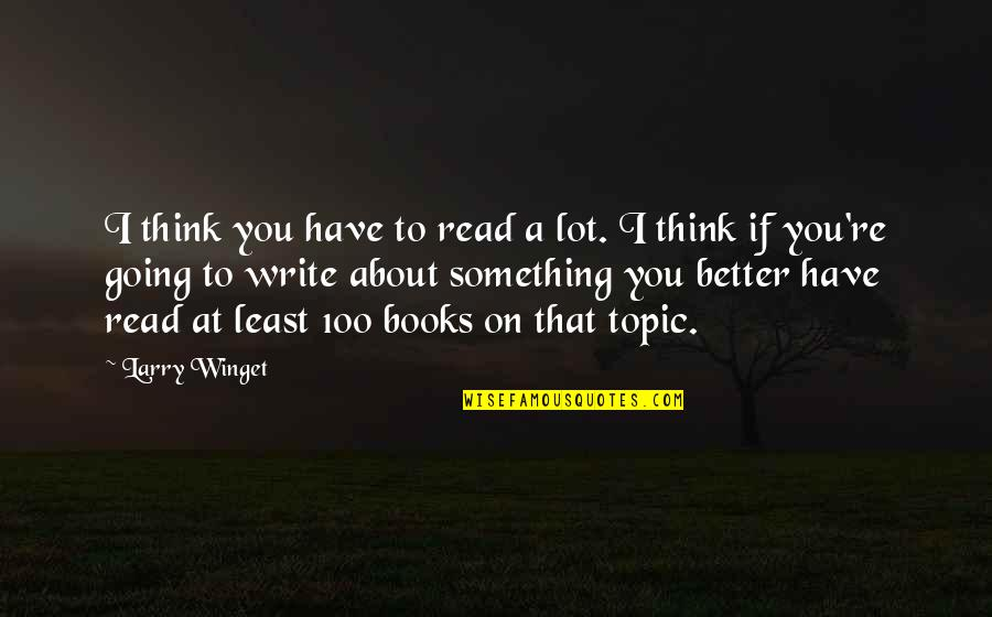 Something Better Quotes By Larry Winget: I think you have to read a lot.