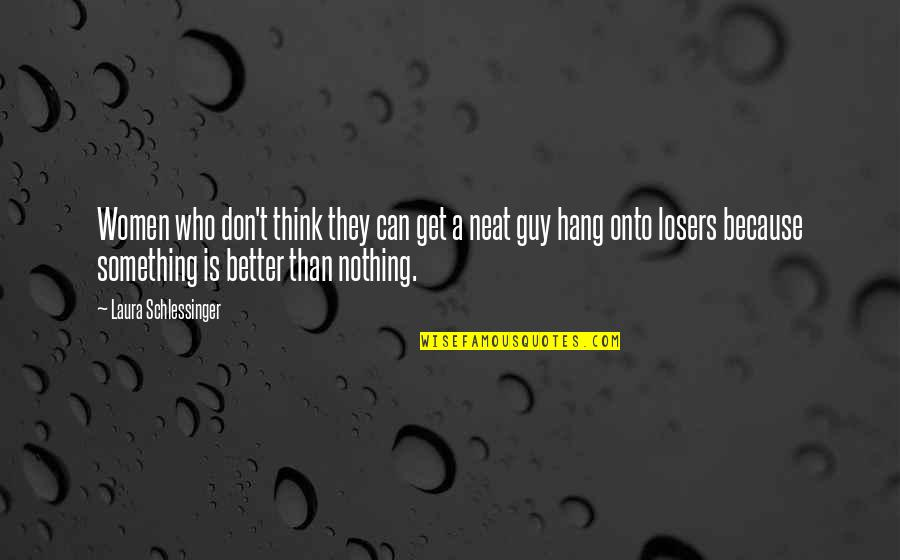Something Better Quotes By Laura Schlessinger: Women who don't think they can get a
