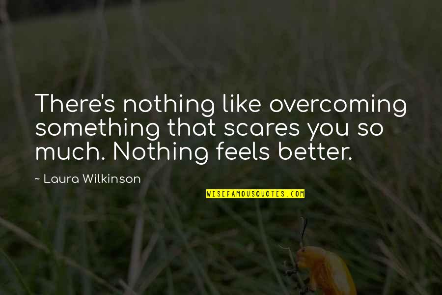 Something Better Quotes By Laura Wilkinson: There's nothing like overcoming something that scares you
